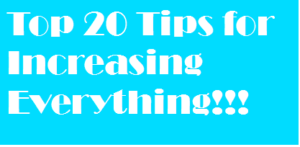 Top 20 Tips for Increasing Everything!